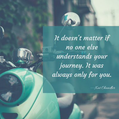 It doesn't matter if no one else understands your journey. It was always only for you.